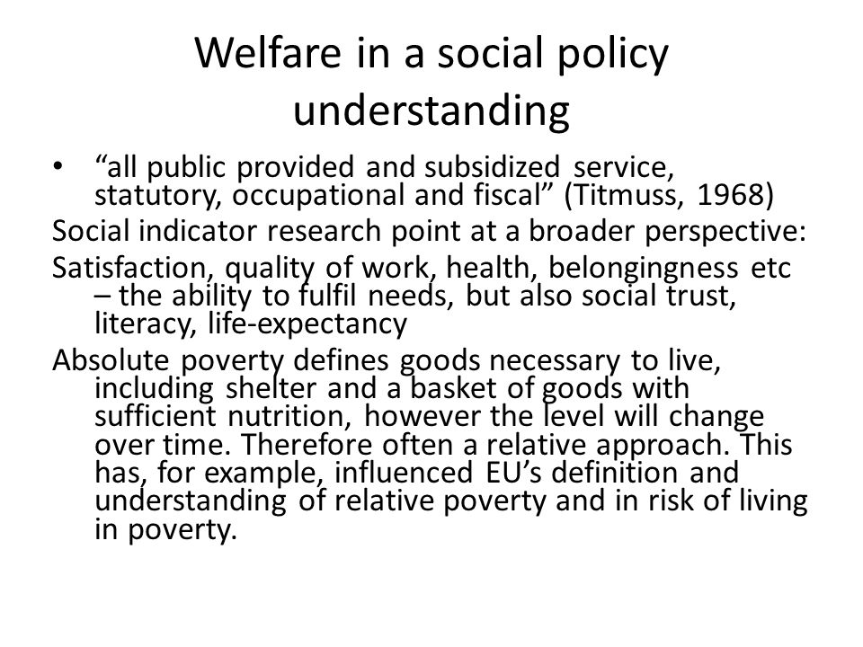 Welfare in a social policy understanding all public provided and subsidized service, statutory, occupational and fiscal (Titmuss, 1968) Social indicator research point at a broader perspective: Satisfaction, quality of work, health, belongingness etc – the ability to fulfil needs, but also social trust, literacy, life-expectancy Absolute poverty defines goods necessary to live, including shelter and a basket of goods with sufficient nutrition, however the level will change over time.