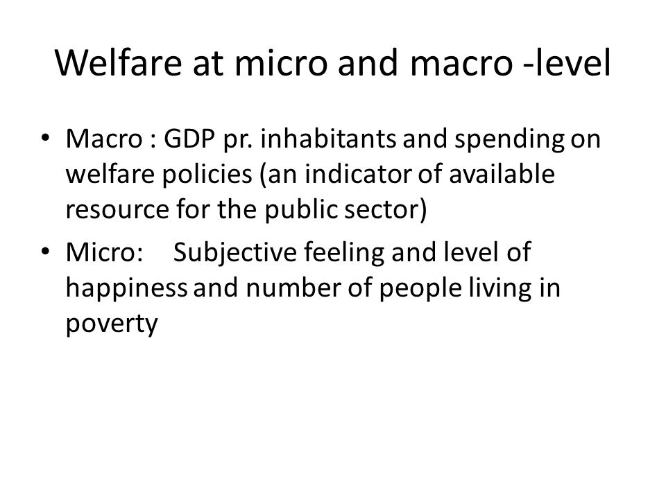 Welfare at micro and macro -level Macro : GDP pr.