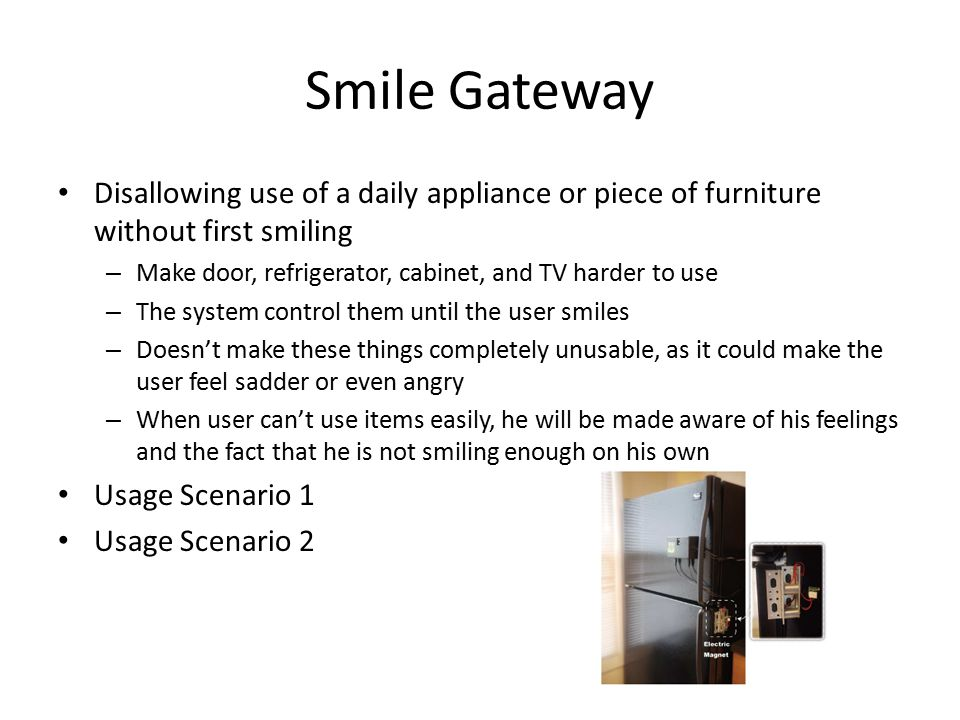 Smile Gateway Disallowing use of a daily appliance or piece of furniture without first smiling – Make door, refrigerator, cabinet, and TV harder to use – The system control them until the user smiles – Doesn't make these things completely unusable, as it could make the user feel sadder or even angry – When user can't use items easily, he will be made aware of his feelings and the fact that he is not smiling enough on his own Usage Scenario 1 Usage Scenario 2