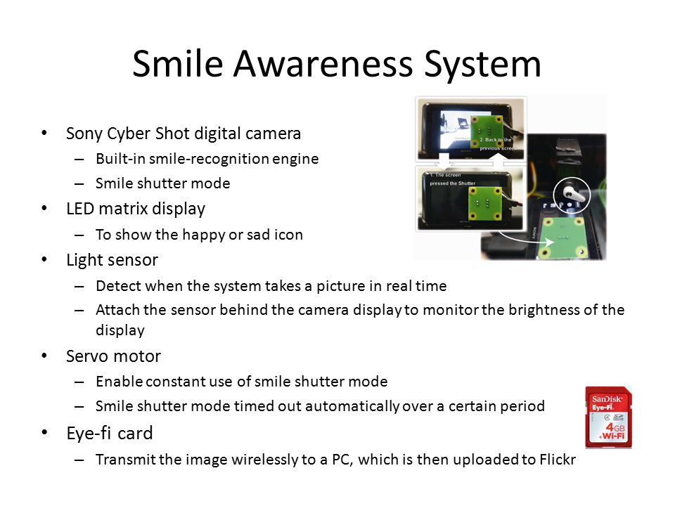 Smile Awareness System Sony Cyber Shot digital camera – Built-in smile-recognition engine – Smile shutter mode LED matrix display – To show the happy or sad icon Light sensor – Detect when the system takes a picture in real time – Attach the sensor behind the camera display to monitor the brightness of the display Servo motor – Enable constant use of smile shutter mode – Smile shutter mode timed out automatically over a certain period Eye-fi card – Transmit the image wirelessly to a PC, which is then uploaded to Flickr