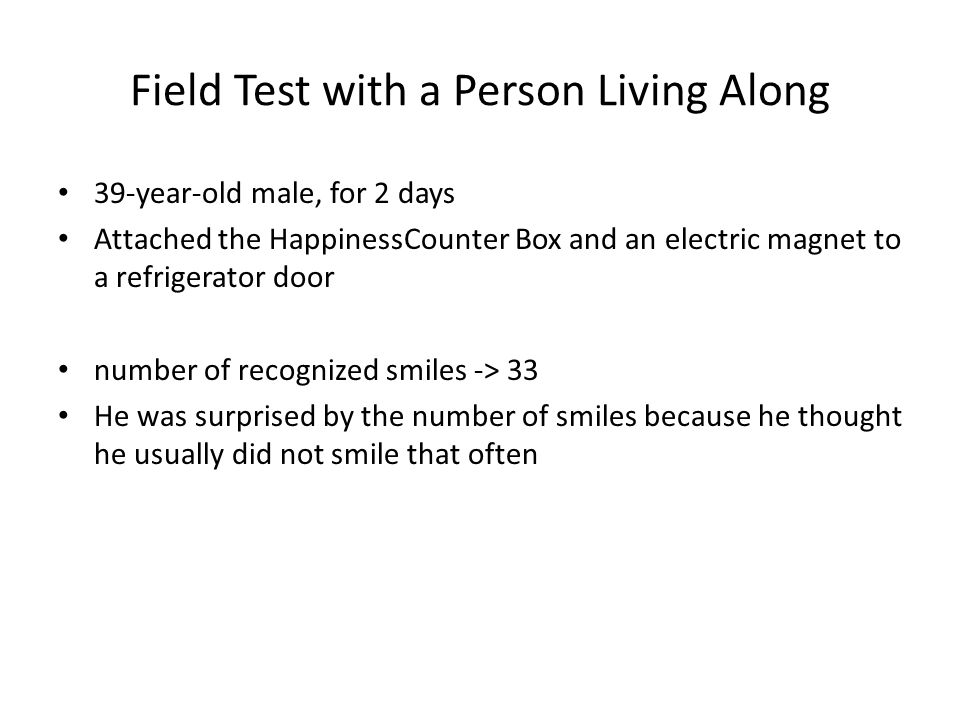 Field Test with a Person Living Along 39-year-old male, for 2 days Attached the HappinessCounter Box and an electric magnet to a refrigerator door number of recognized smiles -> 33 He was surprised by the number of smiles because he thought he usually did not smile that often