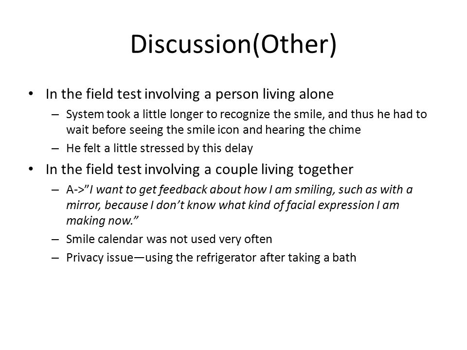 Discussion(Other) In the field test involving a person living alone – System took a little longer to recognize the smile, and thus he had to wait before seeing the smile icon and hearing the chime – He felt a little stressed by this delay In the field test involving a couple living together – A-> I want to get feedback about how I am smiling, such as with a mirror, because I don't know what kind of facial expression I am making now. – Smile calendar was not used very often – Privacy issue—using the refrigerator after taking a bath