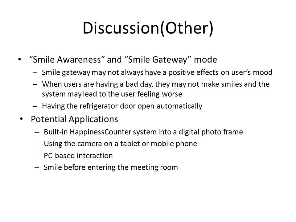 Discussion(Other) Smile Awareness and Smile Gateway mode – Smile gateway may not always have a positive effects on user's mood – When users are having a bad day, they may not make smiles and the system may lead to the user feeling worse – Having the refrigerator door open automatically Potential Applications – Built-in HappinessCounter system into a digital photo frame – Using the camera on a tablet or mobile phone – PC-based interaction – Smile before entering the meeting room