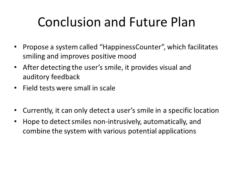 Propose a system called HappinessCounter , which facilitates smiling and improves positive mood After detecting the user's smile, it provides visual and auditory feedback Field tests were small in scale Currently, it can only detect a user's smile in a specific location Hope to detect smiles non-intrusively, automatically, and combine the system with various potential applications