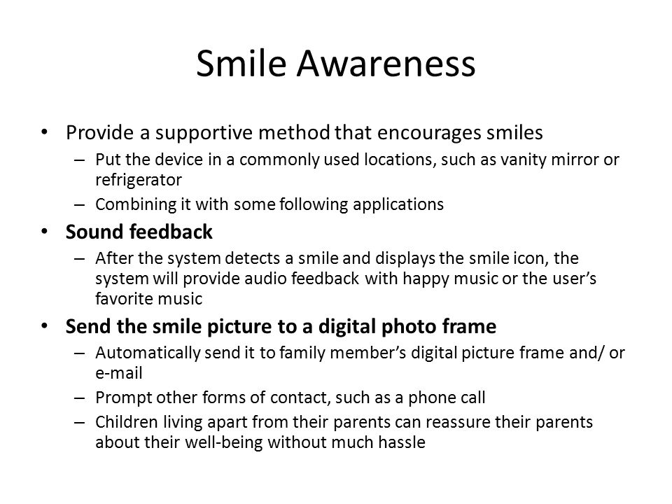 Smile Awareness Provide a supportive method that encourages smiles – Put the device in a commonly used locations, such as vanity mirror or refrigerator – Combining it with some following applications Sound feedback – After the system detects a smile and displays the smile icon, the system will provide audio feedback with happy music or the user's favorite music Send the smile picture to a digital photo frame – Automatically send it to family member's digital picture frame and/ or e-mail – Prompt other forms of contact, such as a phone call – Children living apart from their parents can reassure their parents about their well-being without much hassle