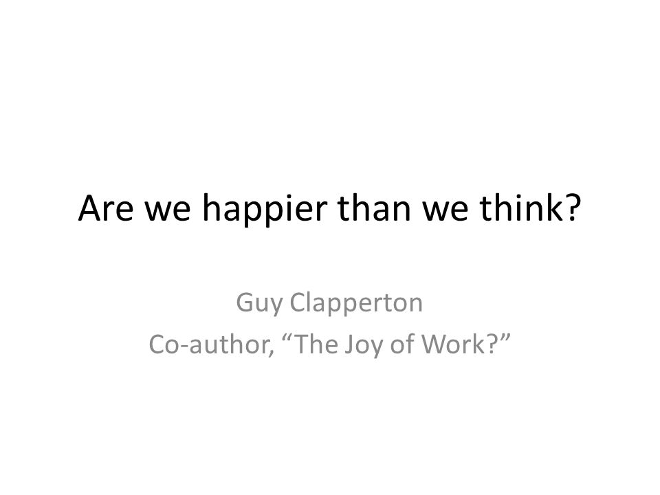 Are we happier than we think Guy Clapperton Co-author, The Joy of Work
