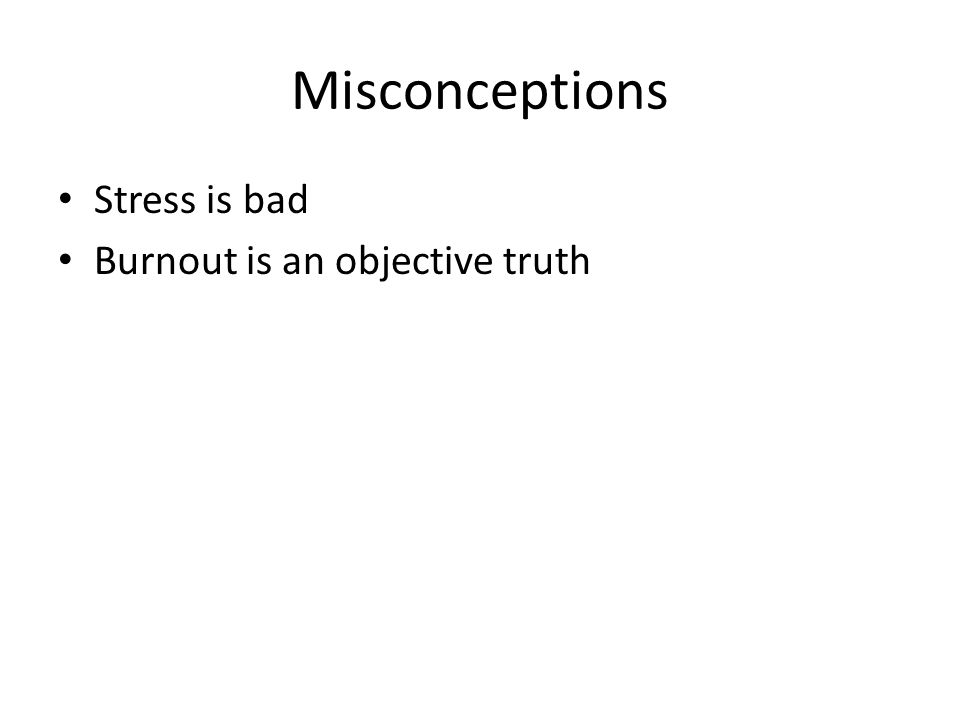 Misconceptions Stress is bad Burnout is an objective truth
