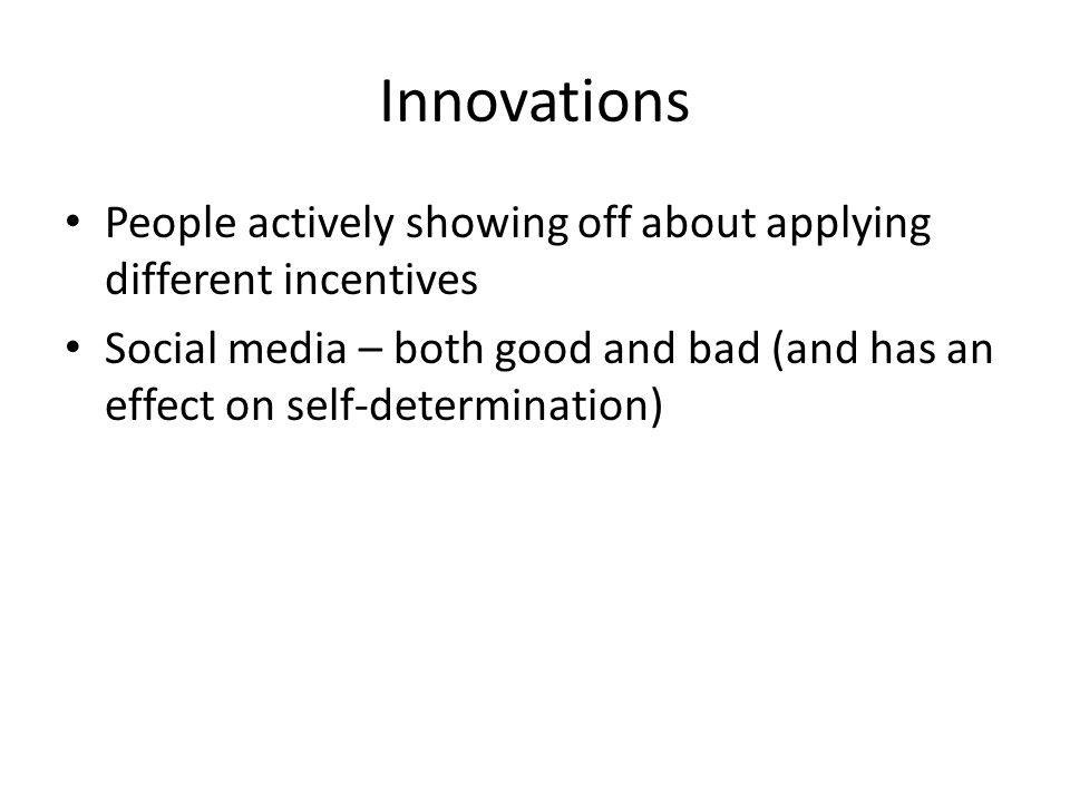 Innovations People actively showing off about applying different incentives Social media – both good and bad (and has an effect on self-determination)