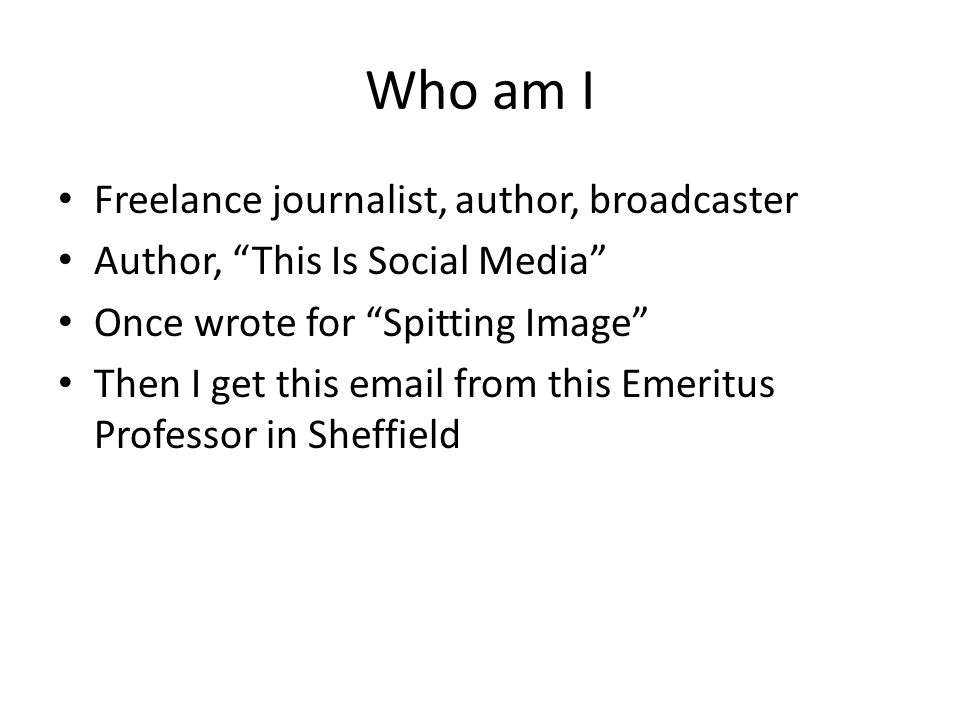 Who am I Freelance journalist, author, broadcaster Author, This Is Social Media Once wrote for Spitting Image Then I get this email from this Emeritus Professor in Sheffield