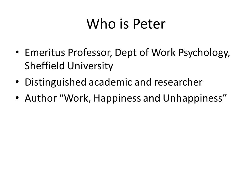 Who is Peter Emeritus Professor, Dept of Work Psychology, Sheffield University Distinguished academic and researcher Author Work, Happiness and Unhappiness