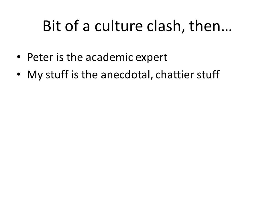 Bit of a culture clash, then… Peter is the academic expert My stuff is the anecdotal, chattier stuff