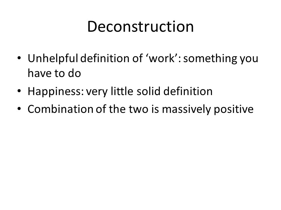 Deconstruction Unhelpful definition of 'work': something you have to do Happiness: very little solid definition Combination of the two is massively positive