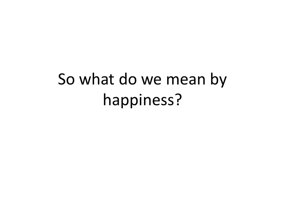 So what do we mean by happiness