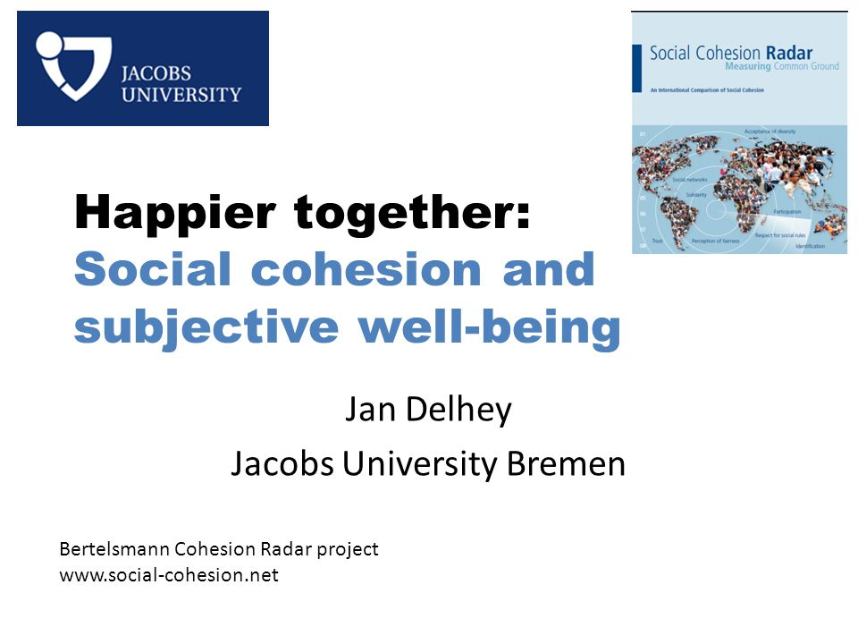 Happier together: Social cohesion and subjective well-being Jan Delhey Jacobs University Bremen Bertelsmann Cohesion Radar project www.social-cohesion