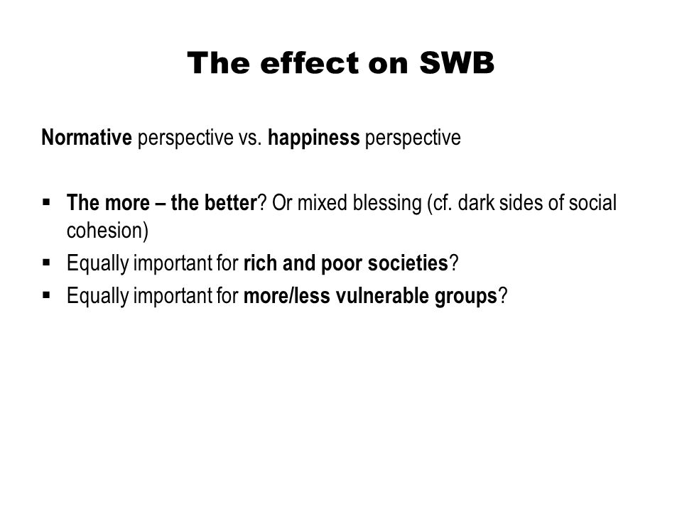 The effect on SWB Normative perspective vs. happiness perspective  The more – the better ? Or mixed blessing (cf. dark sides of social cohesion)  Eq