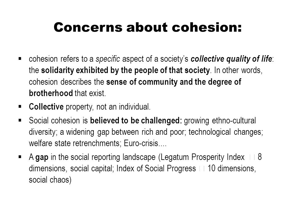 Concerns about cohesion:  cohesion refers to a specific aspect of a society's collective quality of life : the solidarity exhibited by the people of