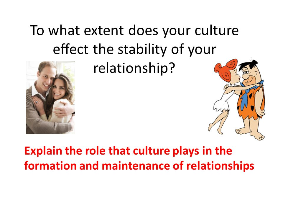 To what extent does your culture effect the stability of your relationship? Explain the role that culture plays in the formation and maintenance of re