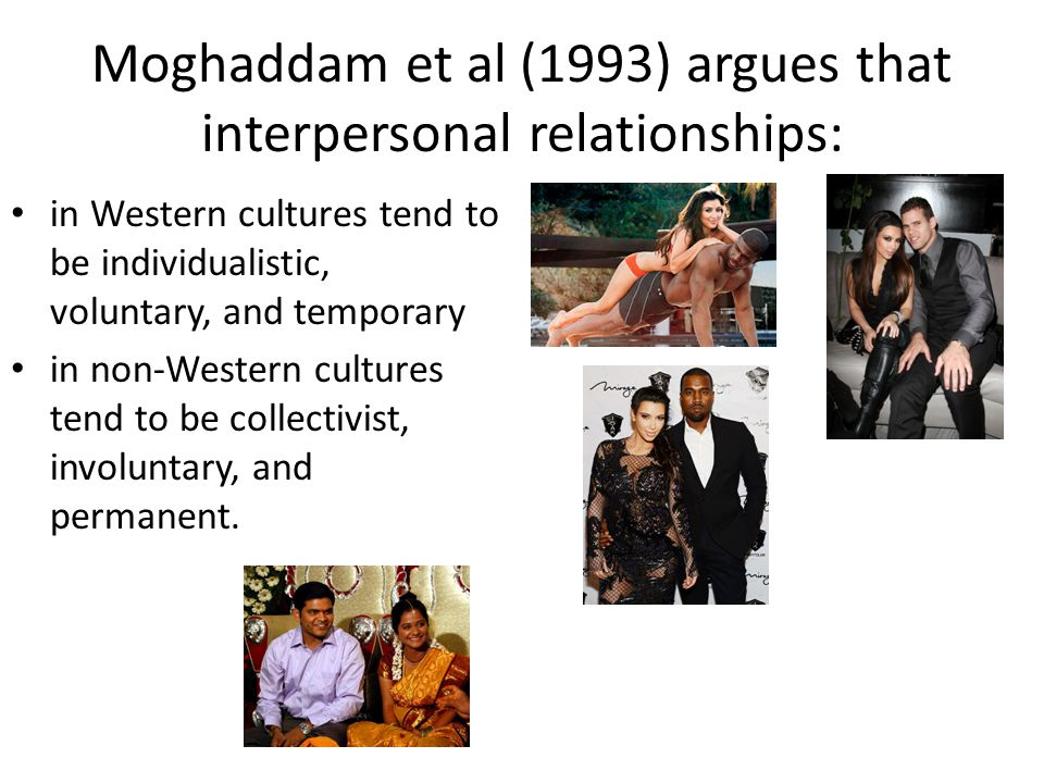 Moghaddam et al (1993) argues that interpersonal relationships: in Western cultures tend to be individualistic, voluntary, and temporary in non-Wester