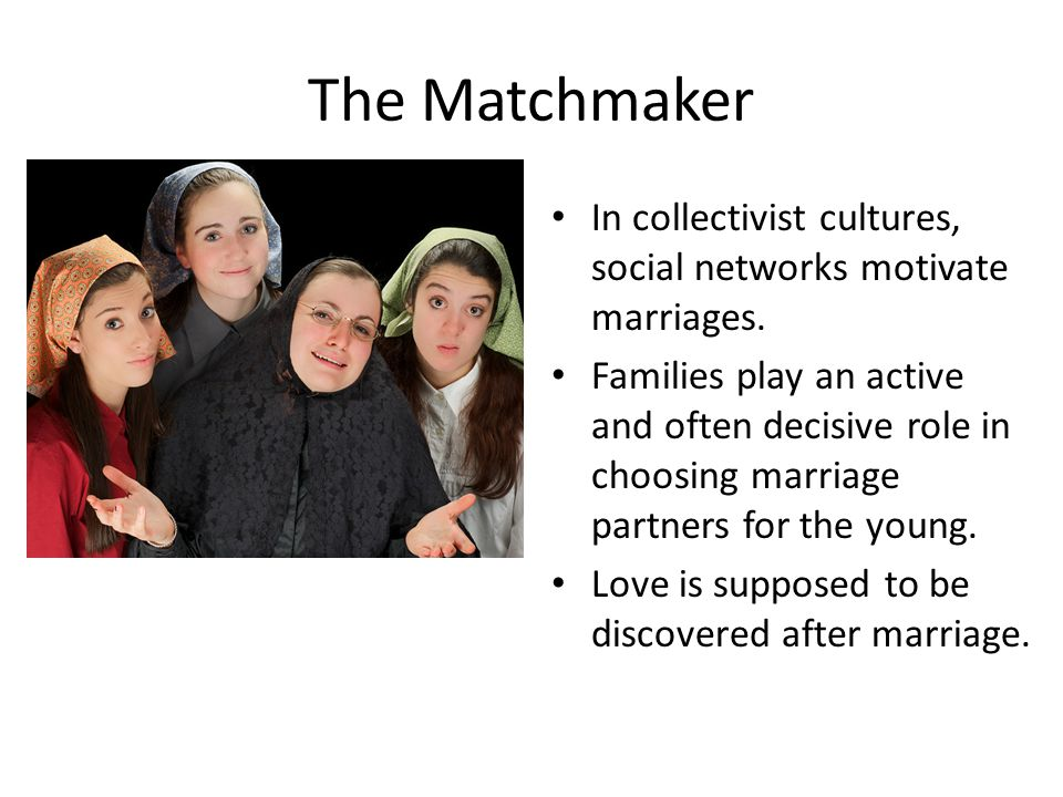 The Matchmaker In collectivist cultures, social networks motivate marriages. Families play an active and often decisive role in choosing marriage part