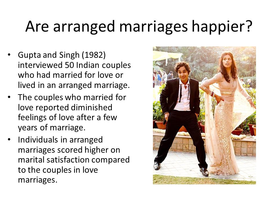 Are arranged marriages happier? Gupta and Singh (1982) interviewed 50 Indian couples who had married for love or lived in an arranged marriage. The co