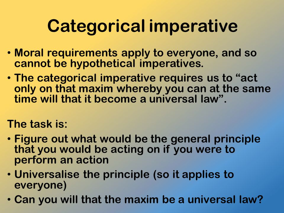 Categorical imperative Moral requirements apply to everyone, and so cannot be hypothetical imperatives.