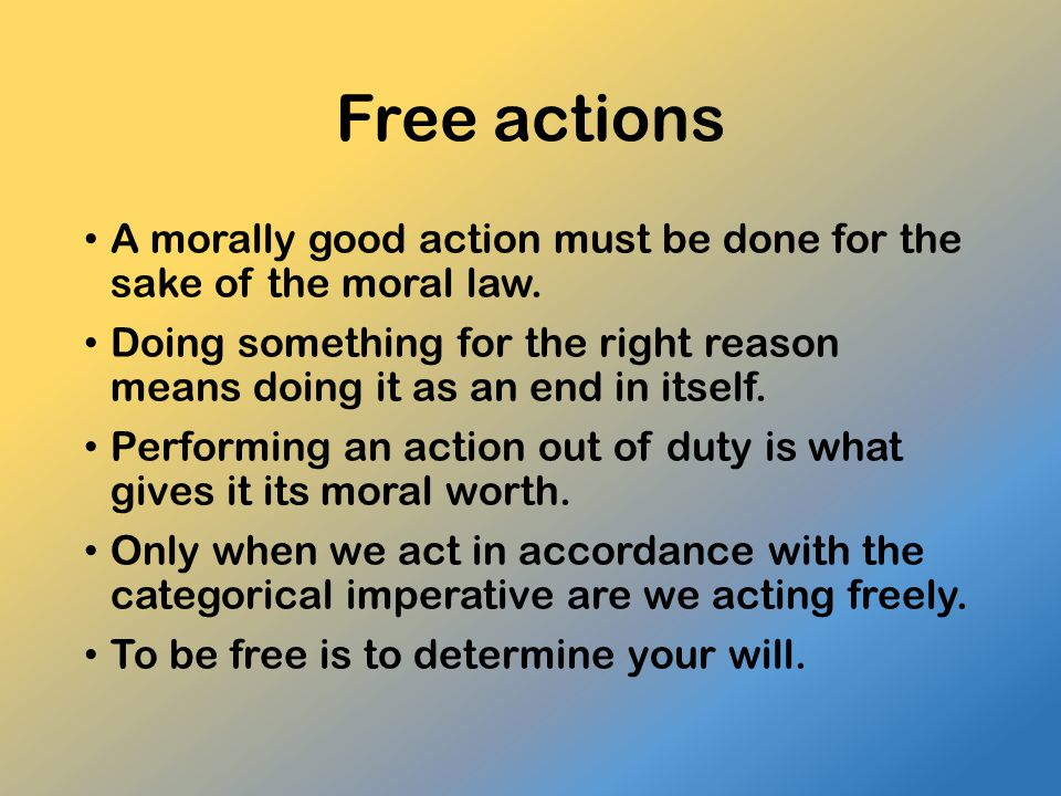 Free actions A morally good action must be done for the sake of the moral law. Doing something for the right reason means doing it as an end in itself