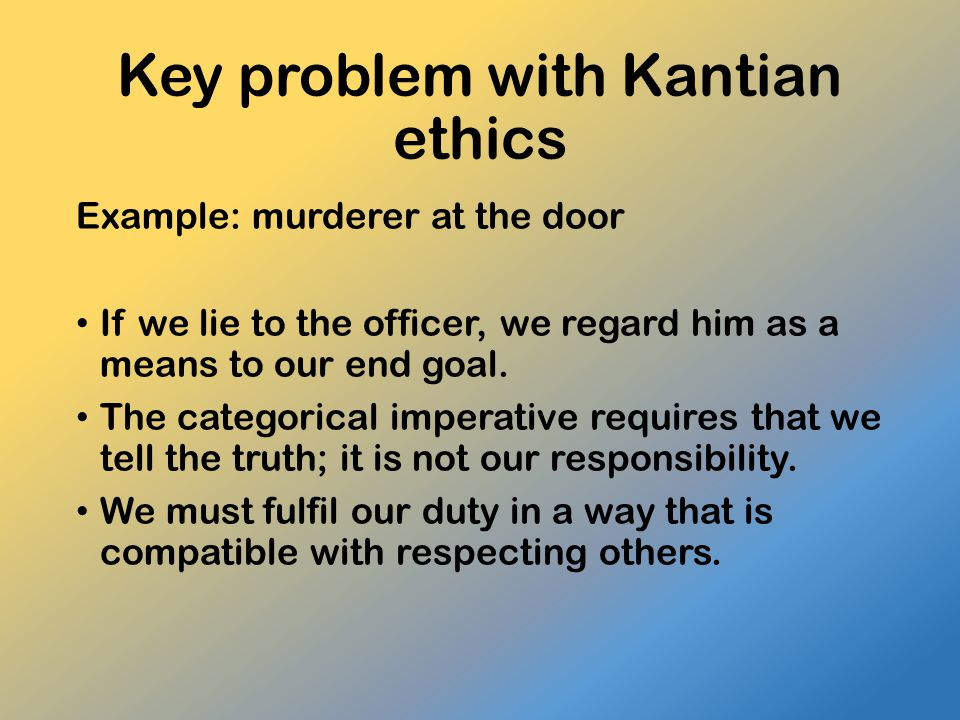 Key problem with Kantian ethics Example: murderer at the door If we lie to the officer, we regard him as a means to our end goal. The categorical impe