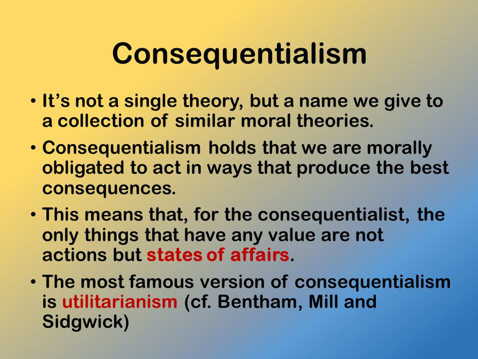 Consequentialism It's not a single theory, but a name we give to a collection of similar moral theories. Consequentialism holds that we are morally ob