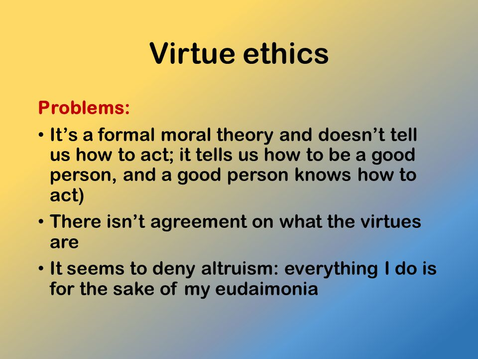 Virtue ethics Problems: It's a formal moral theory and doesn't tell us how to act; it tells us how to be a good person, and a good person knows how to act) There isn't agreement on what the virtues are It seems to deny altruism: everything I do is for the sake of my eudaimonia