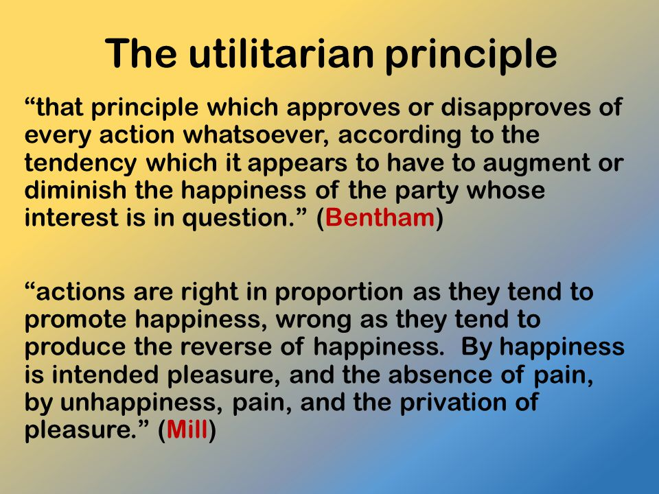 """The utilitarian principle """"that principle which approves or disapproves of every action whatsoever, according to the tendency which it appears to have"""