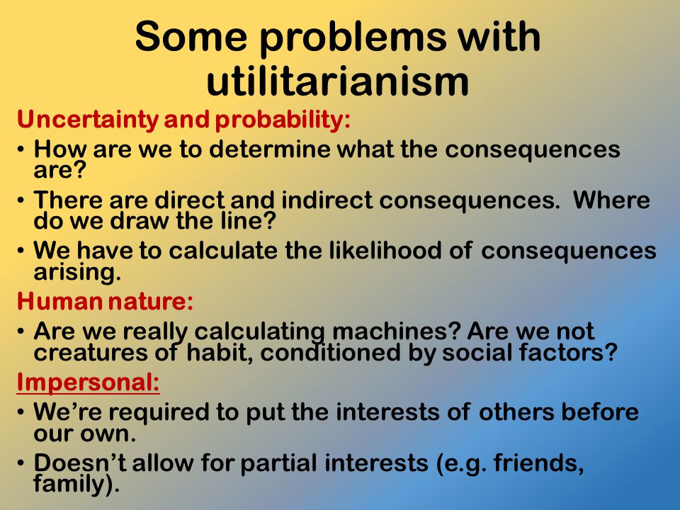 Some problems with utilitarianism Uncertainty and probability: How are we to determine what the consequences are? There are direct and indirect conseq