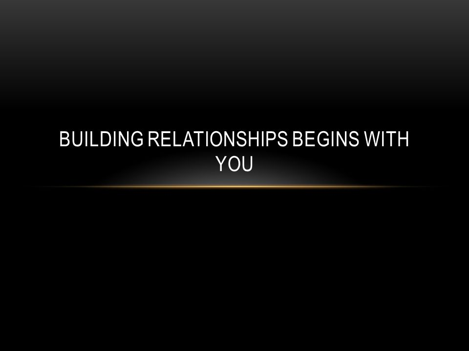 BUILDING RELATIONSHIPS BEGINS WITH YOU