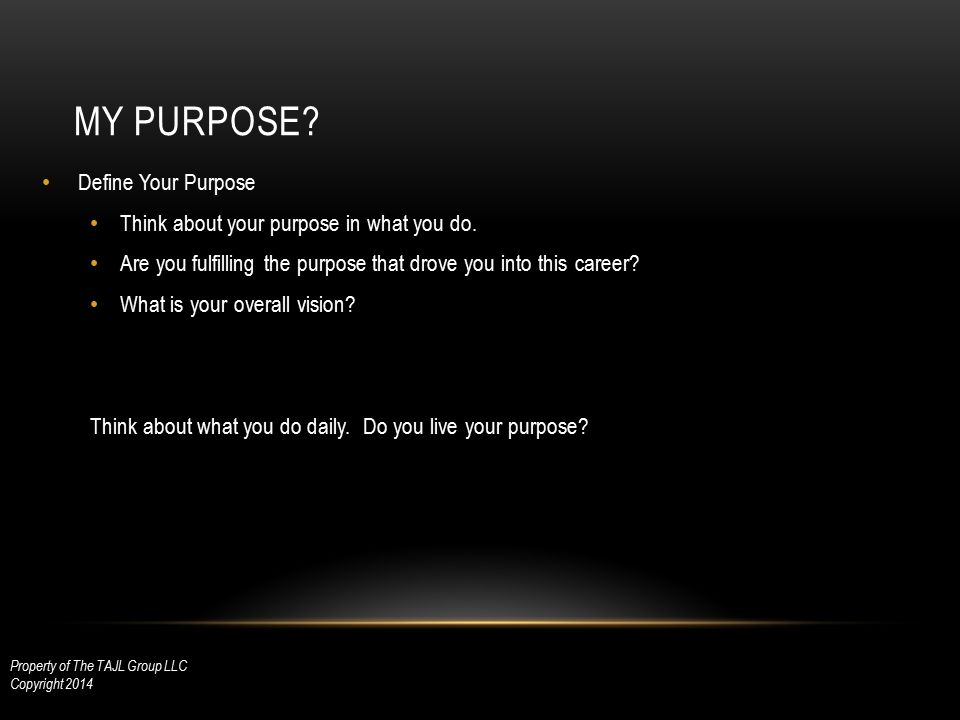 MY PURPOSE? Define Your Purpose Think about your purpose in what you do. Are you fulfilling the purpose that drove you into this career? What is your