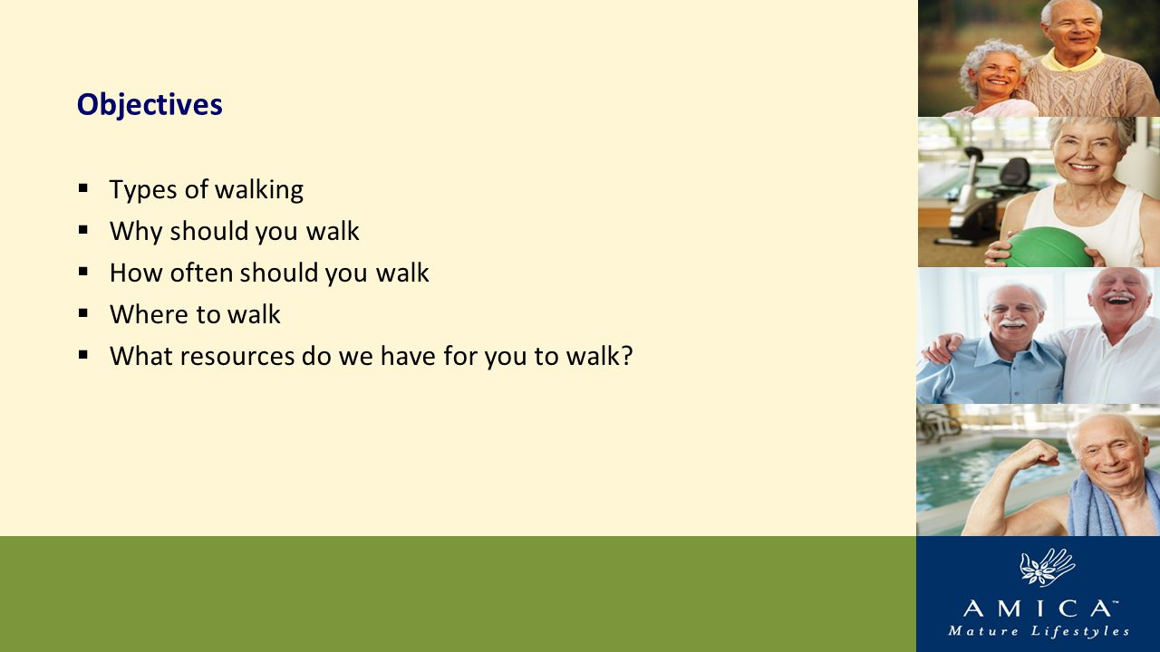 Objectives  Types of walking  Why should you walk  How often should you walk  Where to walk  What resources do we have for you to walk