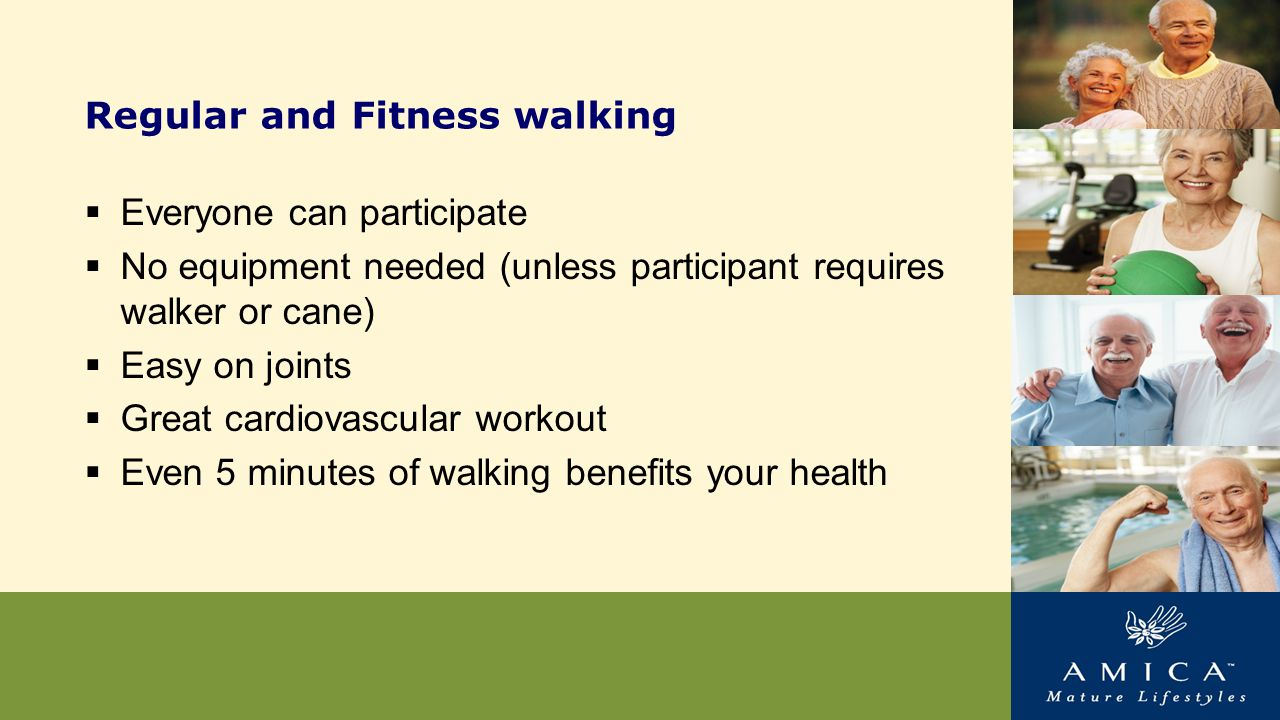 Regular and Fitness walking  Everyone can participate  No equipment needed (unless participant requires walker or cane)  Easy on joints  Great cardiovascular workout  Even 5 minutes of walking benefits your health