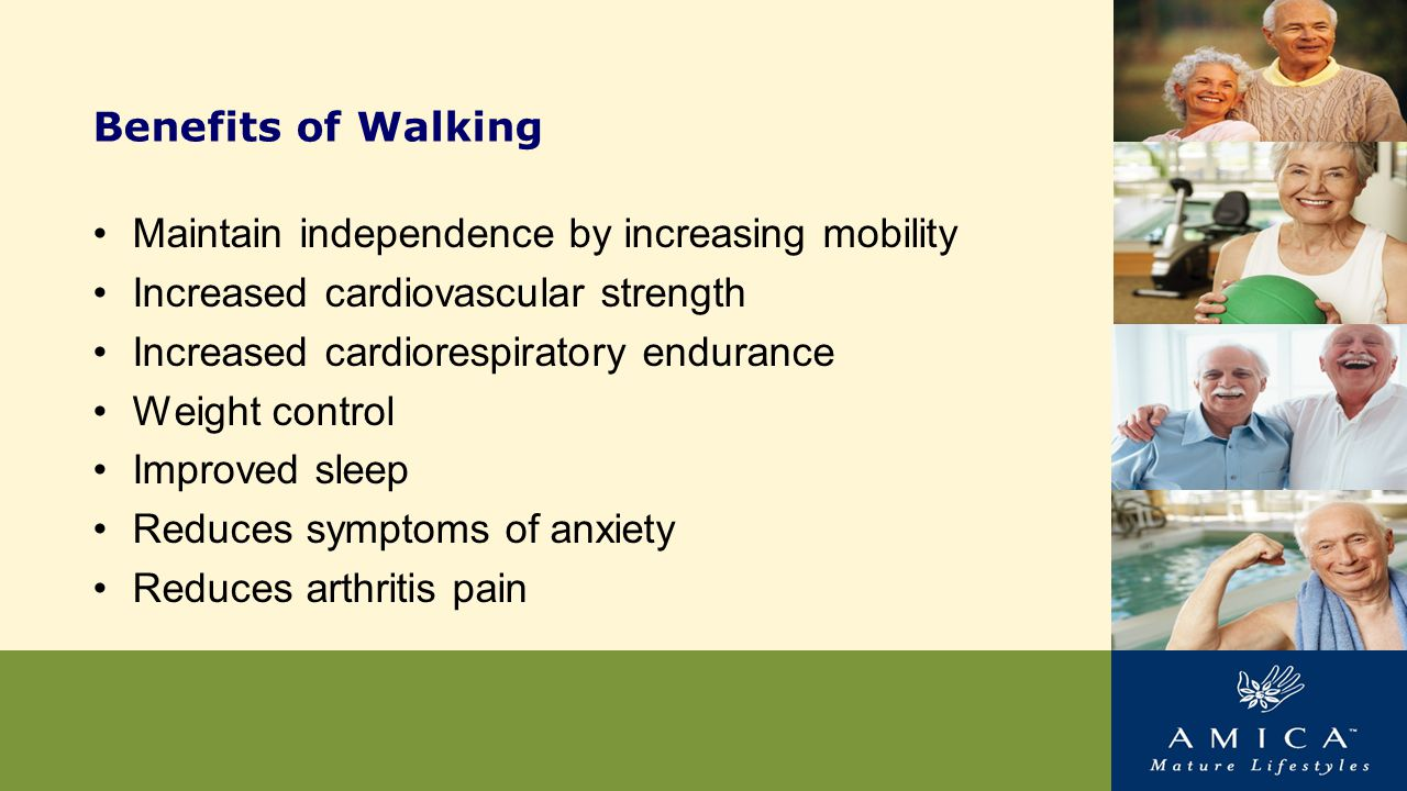 Benefits of Walking Maintain independence by increasing mobility Increased cardiovascular strength Increased cardiorespiratory endurance Weight control Improved sleep Reduces symptoms of anxiety Reduces arthritis pain