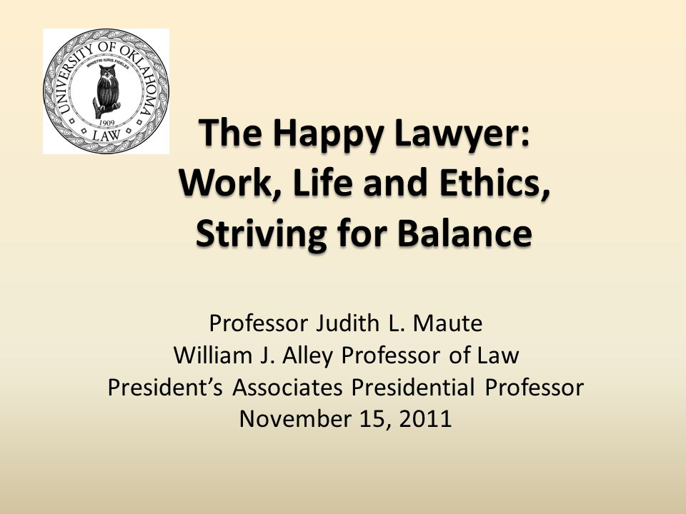 The Happy Lawyer: Work, Life and Ethics, Striving for Balance Professor Judith L.