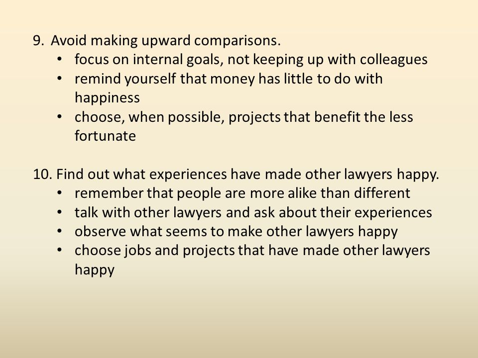 9.Avoid making upward comparisons. focus on internal goals, not keeping up with colleagues remind yourself that money has little to do with happiness