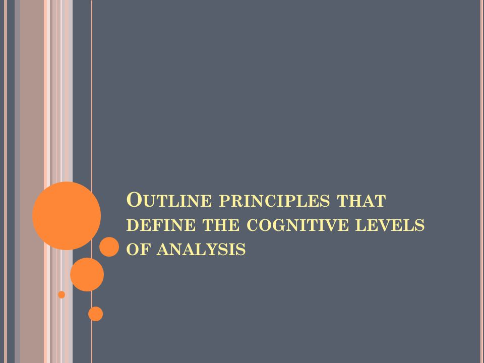 O UTLINE PRINCIPLES THAT DEFINE THE COGNITIVE LEVELS OF ANALYSIS