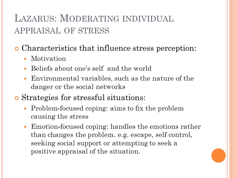 L AZARUS : M ODERATING INDIVIDUAL APPRAISAL OF STRESS Characteristics that influence stress perception: Motivation Beliefs about one's self and the world Environmental variables, such as the nature of the danger or the social networks Strategies for stressful situations: Problem-focused coping: aims to fix the problem causing the stress Emotion-focused coping: handles the emotions rather than changes the problem.