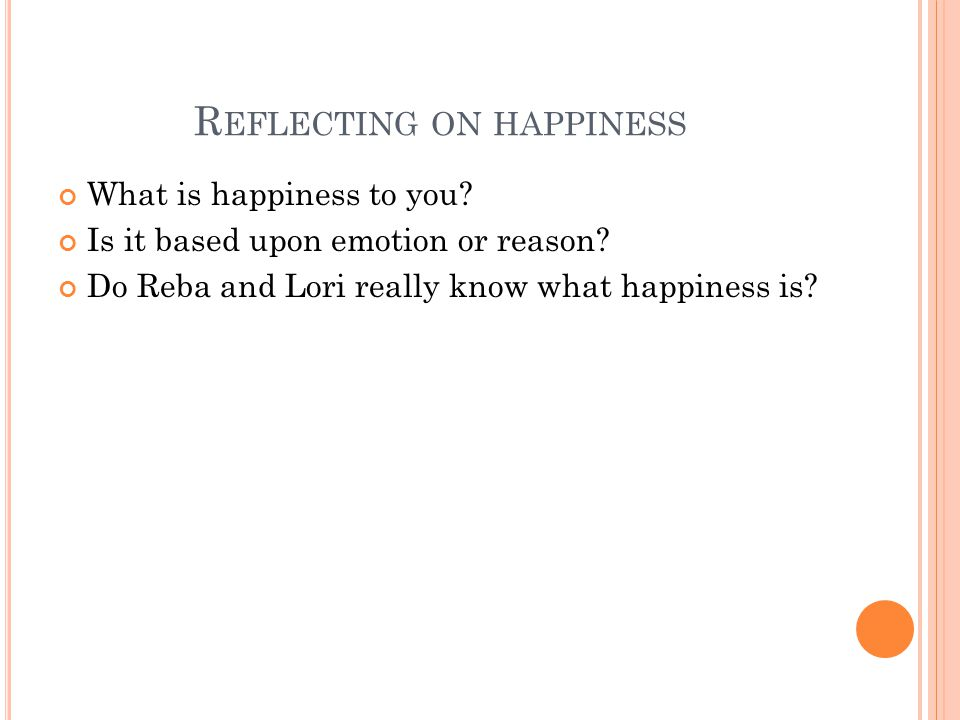 R EFLECTING ON HAPPINESS What is happiness to you.