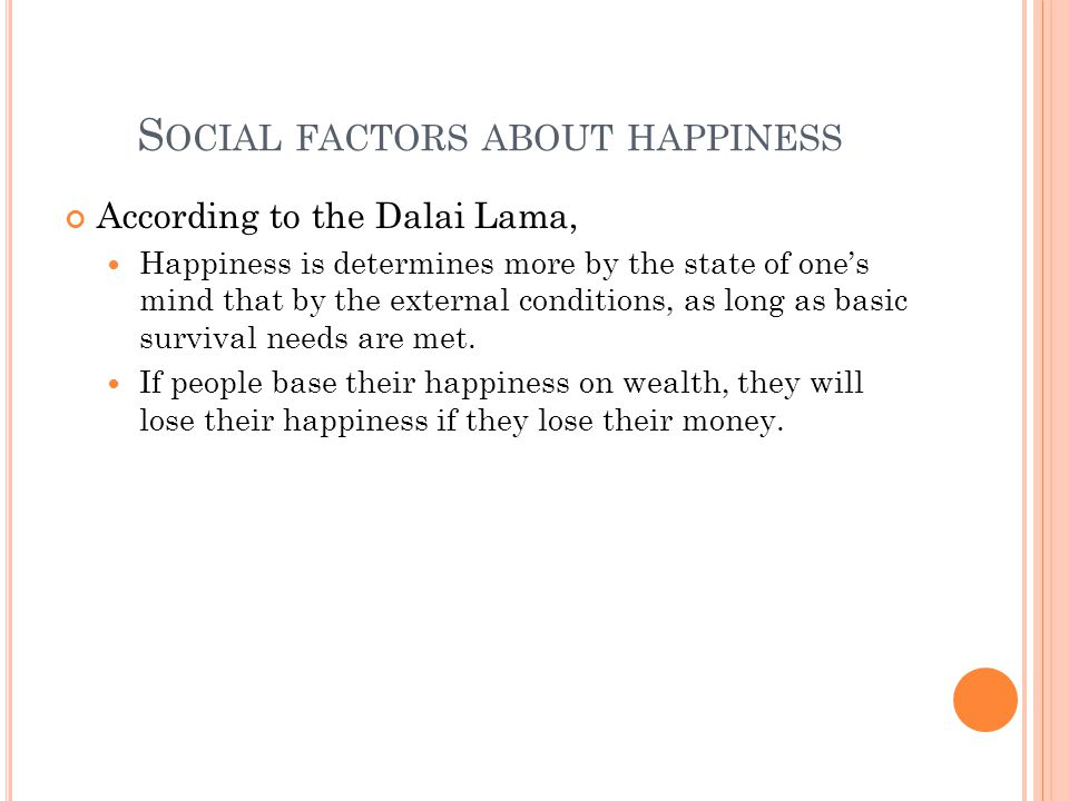 S OCIAL FACTORS ABOUT HAPPINESS According to the Dalai Lama, Happiness is determines more by the state of one's mind that by the external conditions, as long as basic survival needs are met.