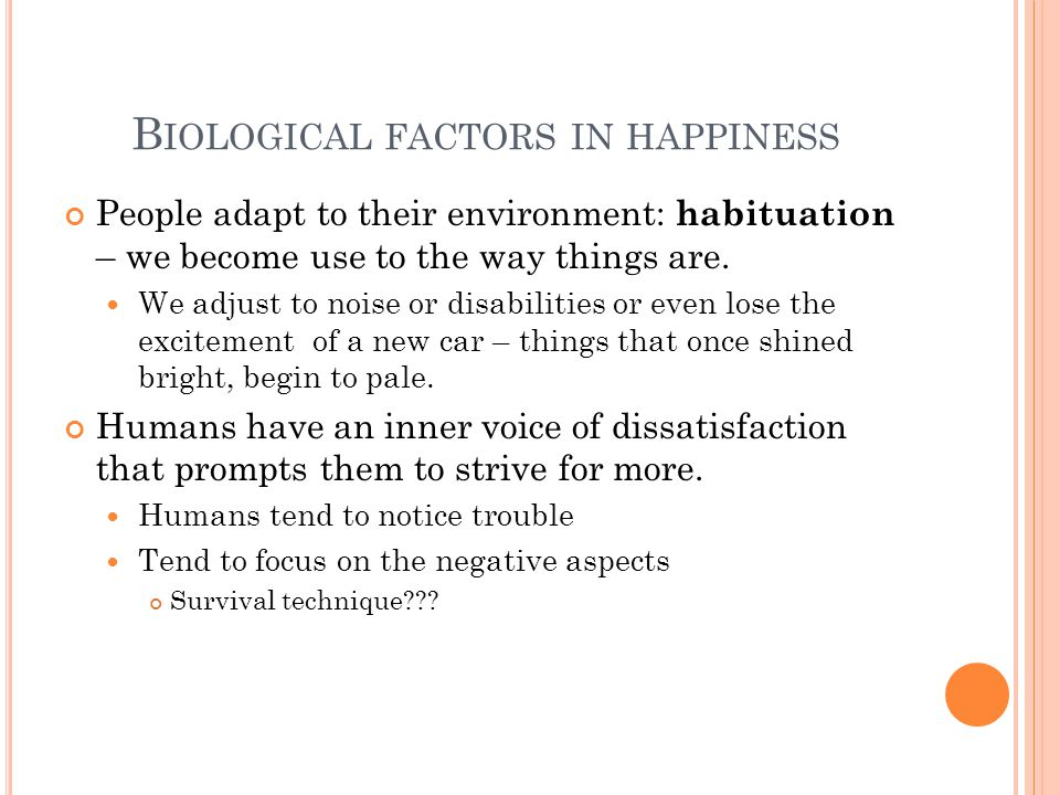 B IOLOGICAL FACTORS IN HAPPINESS People adapt to their environment: habituation – we become use to the way things are.