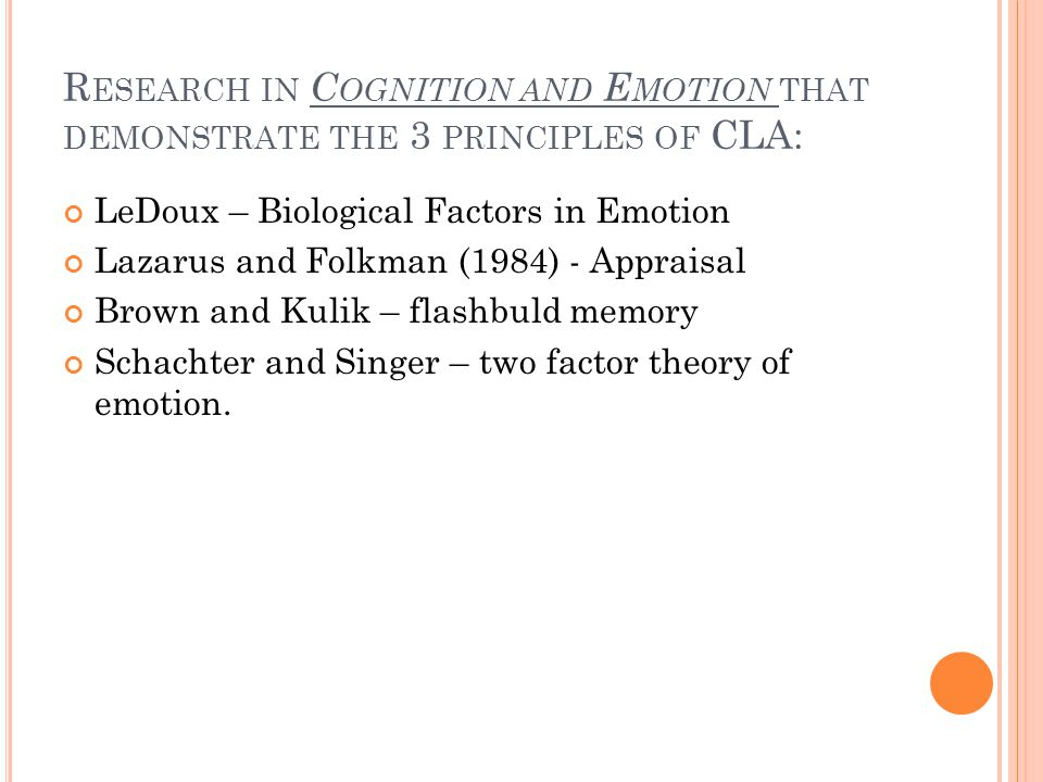 R ESEARCH IN C OGNITION AND E MOTION THAT DEMONSTRATE THE 3 PRINCIPLES OF CLA: LeDoux – Biological Factors in Emotion Lazarus and Folkman (1984) - Appraisal Brown and Kulik – flashbuld memory Schachter and Singer – two factor theory of emotion.