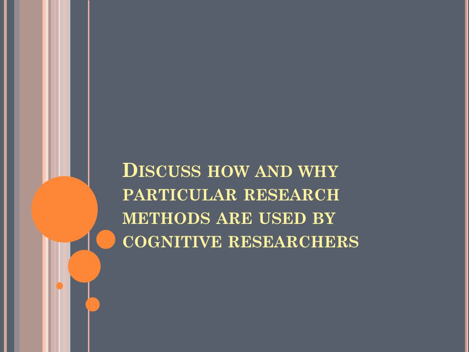 D ISCUSS HOW AND WHY PARTICULAR RESEARCH METHODS ARE USED BY COGNITIVE RESEARCHERS