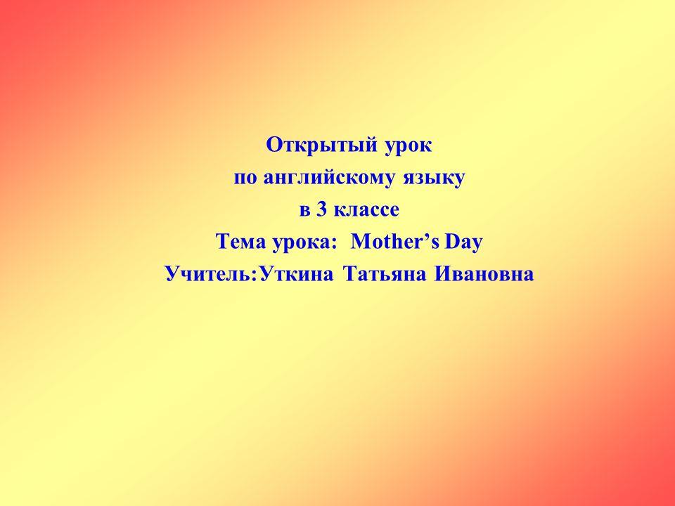 Открытый урок по английскому языку в 3 классе Тема урока: Mother's Day Учитель:Уткина Татьяна Ивановна