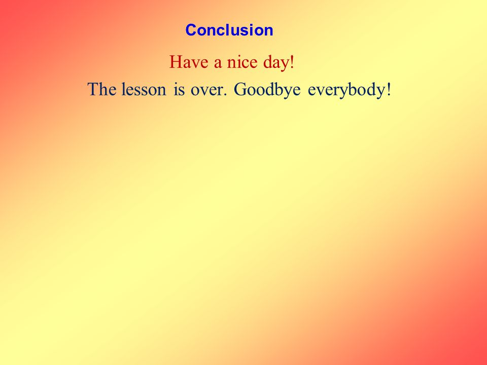 Conclusion Have a nice day! The lesson is over. Goodbye everybody!