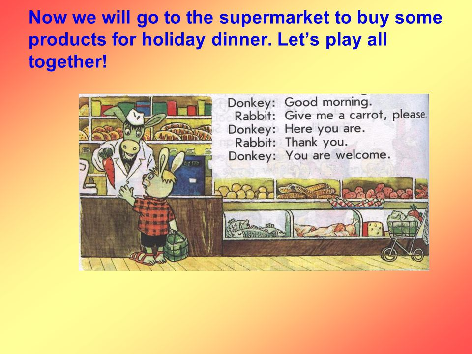Now we will go to the supermarket to buy some products for holiday dinner. Let's play all together!