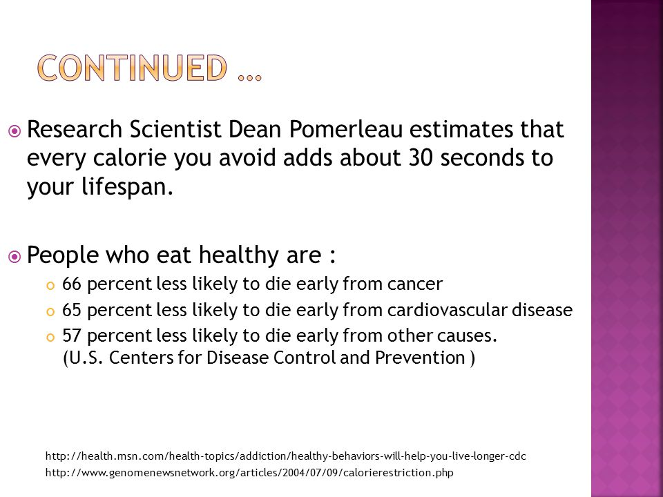  Research Scientist Dean Pomerleau estimates that every calorie you avoid adds about 30 seconds to your lifespan.
