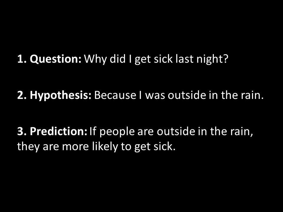 1. Question: Why did I get sick last night? 2. Hypothesis: Because I was outside in the rain. 3. Prediction: If people are outside in the rain, they a